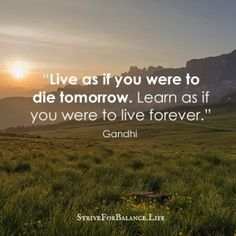 Live as if you were to die tomorrow.  Learn as if you were to live forever. ~Gandhi