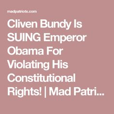 Cliven Bundy Is SUING Emperor Obama For Violating His Constitutional Rights! | Mad Patriots