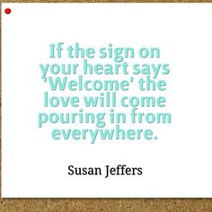 "If the sign on your heart says ""welcome"" the love will come pouring in from everywhere."