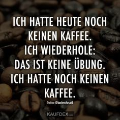 Ich hatte heute noch keinen Kaffee… I had no coffee today. I repeat: this is not an exercise. I did not have coffee yet. Lyric Quotes, Motivational Quotes, Funny Quotes, Coffee Humor, Coffee Quotes, New Braid Styles, Tom's Diner, Coffee Today, Famous Last Words