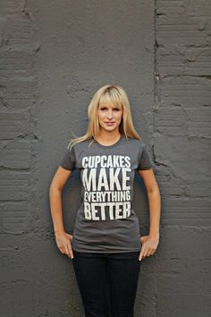 CUPCAKES make EVERYTHING BETTER womens t-shirt /tee s.m. l.xl, $22.00 ~ I bought this for my daughter and it's the softest t-shirt I've ever seen. She loves it.  https://www.etsy.com/shop/dressingOnTheSide?ref=pr_faveshops