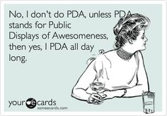No, I don't do PDA, unless PDA stands for Public Displays of Awesomeness, then yes, I PDA all day long.