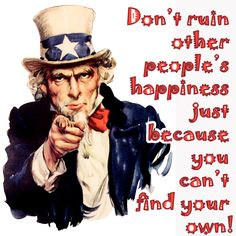 Don't ruin other people's happiness just because you can't find your own!  GREAT ADVICE!