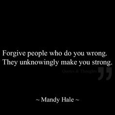 Forgive people who do you wrong. They unknowingly make you strong.