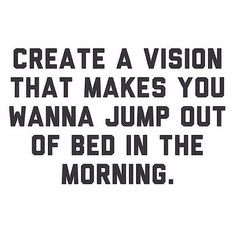 Create a vision that makes you want to jump out of bed in the morning!