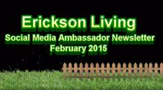 The Erickson Living Social Media Ambassador Newsletter is an internal newsletter to allow vibrant, active, and engaged residents who are living better lives because they are at an Erickson community,  tell the story of their community. Click on the image to expand then click again to start the video.