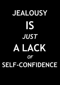 Jealousy is just a lack of self-confidence.