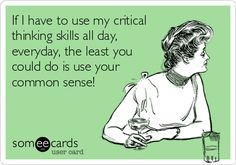 If I have to use my critical thinking skills all day, everyday, the least you could do is use your common sense!