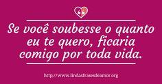 Se você soubesse o quanto eu te quero, ficaria comigo por toda vida. http://lindasfrasesdeamor.org/mensagens