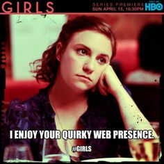 "I enjoy your quirky web presence.//this scene in Girls was awesome. Totally summed up how i feel when people tell me they ""miss me on facebook."""