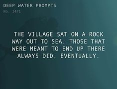 Text: The village sat on a rock way out to sea. Those that were meant to end up there always did, eventually. Fiction Writing, Writing Quotes, Writing Advice, In Writing, English Writing, Writing Ideas, Dialogue Prompts, Story Prompts, Short Story Writing Prompts