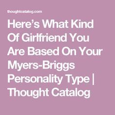 Here's What Kind Of Girlfriend You Are Based On Your Myers-Briggs Personality Type | Thought Catalog