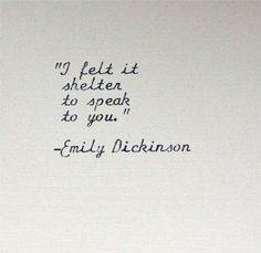 """I felt is shelter to speak to you"" -Emily Dickinson"