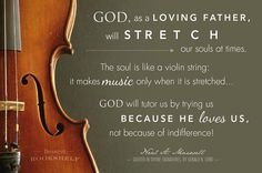 """""""God, as a loving Father, will stretch our souls at times. The soul is like a violin string: it makes music only when it is stretched. . . . God will tutor us by trying us because He loves us, not because of indifference!"""" - Neal A Maxwell    Courtesy of Deseret Bookshelf"""