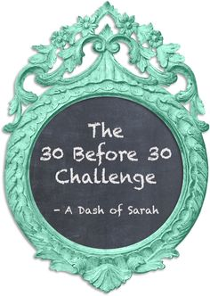 Starting the 30 Before 30 Challenge - A Dash of Sarah Blog