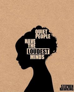 Quiet people have the loudest minds – Stephen Hawking True at least in my case it is....