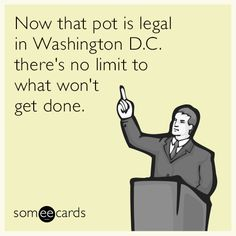 Now that pot is legal in Washington D.C. there's no limit to what won't get done.