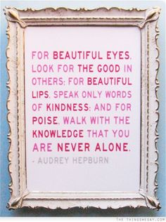 For beautiful eyes look for the good in others for beautiful lips speak only words of kindness