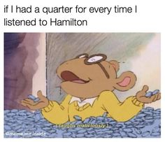 If I had a quarter for every time I listened to Hamilton, I would have enough money to actually see Hamilton.