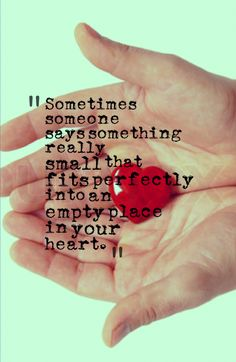 Sometimes someone says something really small that fits perfectly into an empty place in your heart.
