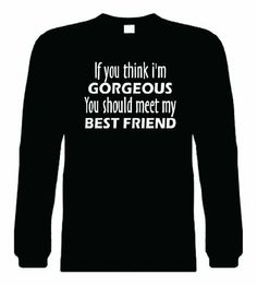 Funny Long Sleeve S (You think Im gorgeous you should meet my best friend) Shirt Best Friend T Shirts, Bff Shirts, Best Friend Outfits, Best Friend Quotes, Best Friend Goals, Couple Shirts, Cool T Shirts, Funny Shirts, Outfits For Teens
