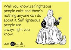 Well you know..self righteous people exist and there's nothing anyone can do about it. Self righteous people are always right you know.
