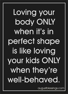 """<img alt=""""Loving your body only when it's in perfect shape is like loving your kids only when they're well-behaved."""""""