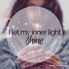 Empowering Affirmations//Leap to Success, Carlsbad, CA. I let my inner light shine. Make the most of yourself by fanning the tiny, inner sparks of possibility into flames of achievement. - Golda Meir