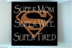 Hey girls...this is for you:  Super Mom Super Wife Super Tired.  Lol!