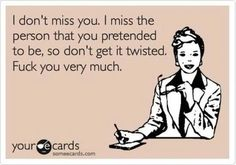 I don't miss you. I miss the person that you pretended to be, so don't get it twisted. Fuck you bery much.