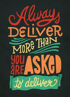Always deliver more than you are asked to deliver