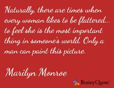 Naturally, there are times when every woman likes to be flattered... to feel she is the most important thing in someone's world. Only a man can paint this picture. / Marilyn Monroe