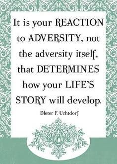 """It is your reaction to adversity, not the adversity itself, that determines how your life's story will develop."" - Dieter F. Uchtdorf"