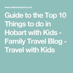 Guide to the Top 10 Things to do in Hobart with Kids - Family Travel Blog - Travel with Kids