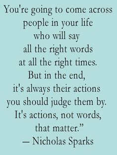 """You're going to come across people in your life, who will say all the right words, at the right times. But in the end, it's always their action, you should judge them by. It's actions, not words"" quote by Nicholas Sparks #quotes #sayings #inspirational"
