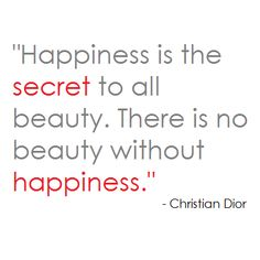 Happiness is the secret to all beauty. There is no beauty without happiness. Christian Dior quote