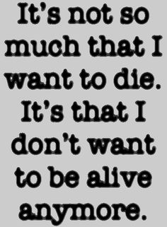 universalequalityisinevitable:  It's not so much that I want to die. It's that I don't want to be alive anymore.