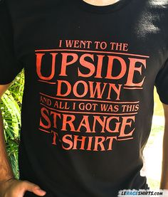 Stranger Things T-Shirt. I went to the Upside Down and all I got was this Strange T-Shirt