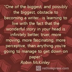 one of the biggest, and possibly the biggest, obstacle to becoming a writer... is learning to live with the fact that the wonderful story in your head is infinitely better, truer, more moving, more fascinating, more perceptive, than anything you're going to manage to get down on paper.