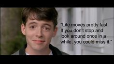 """Life moves pretty fast. If you don't stop and look around once in a while, you could miss it."" - Ferris Bueller's Day Off"