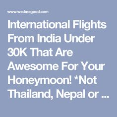 International Flights From India Under 30K That Are Awesome For Your Honeymoon! *Not Thailand, Nepal or Dubai*   WedMeGood - Best Indian Wedding Blog for Planning & Ideas.