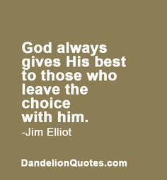 God always gives His best to those who leave the choice with him. -Jim Elliot