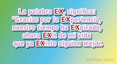 """La palabra EX, significa: """"Gracias por la EXperiencia, nuestro tiempo ha EXpirado, ahora EXit de mi vida que ya EXiste alguien mejor."""""""