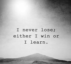 I never lose; I win or I learn (pretty much only care about winning the good fight and always learning).