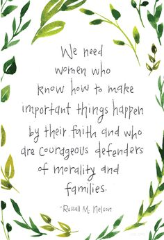 """""""We need women who know how to make important things happen by their faith and who are courageous defenders of morality and families.""""— Russell M. Nelson"""