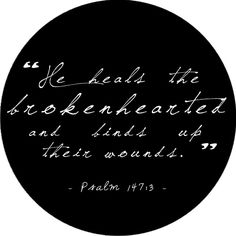 psalm 147:3 He heals the broken hearted and binds up their wounds.
