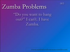I have said this so many times. It is a good thing my friends like Zumba too