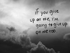 If you give up on me,I'm going to give up on me too