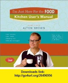 Im Just Here for the Food  Kitchen Users Manual Alton Brown , ISBN-10: 1584792981  ,  , ASIN: B0002RQ1Y0 , tutorials , pdf , ebook , torrent , downloads , rapidshare , filesonic , hotfile , megaupload , fileserve