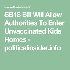 SB18 Bill Will Allow Authorities To Enter Unvaccinated Kids Homes - politicalinsider.info